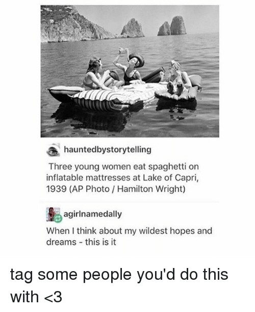 eating spaghetti: hauntedbystorytelling  Three young women eat spaghetti on  inflatable mattresses at Lake of Capri,  1939 (AP Photo Hamilton Wright)  agirl namedally  When think about my wildest hopes and  dreams this is it tag some people you'd do this with <3