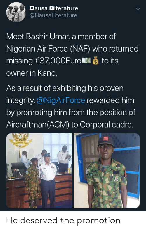 Air Force: Hausa Diterature  @HausaLiterature  Meet Bashir Umar, a member of  Nigerian Air Force (NAF) who returned  što its  missing 37,000Euro  Owner in Kano.  As a result of exhibiting his proven  integrity,@NigAirForce rewarded him  by promoting him from the position of  Aircraftman(ACM) to Corporal cadre.  NIGERIAN A  BASHIR He deserved the promotion
