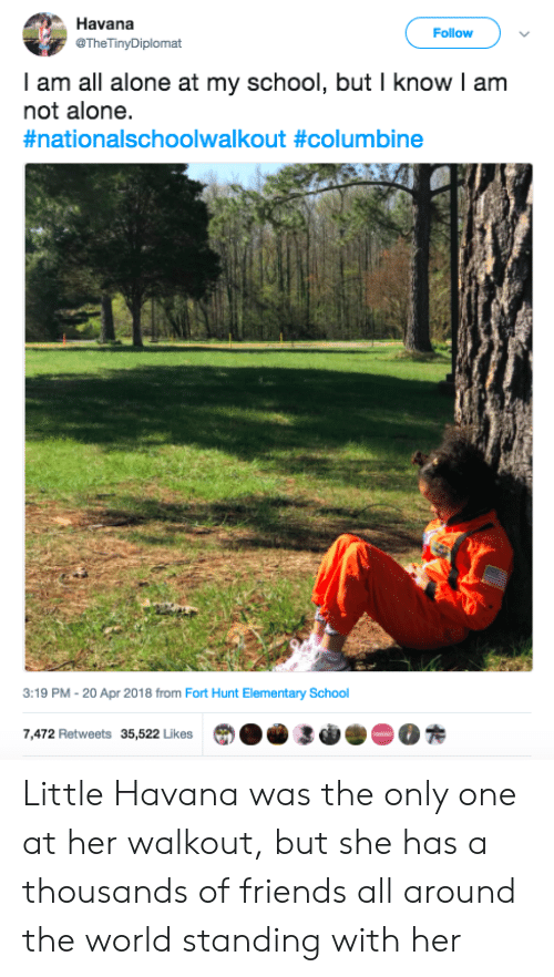 20-Apr: Havana  @TheTinyDiplomat  Follow  I am all alone at my school, but I know I am  not alone.  #nationalschoolwalkout #columbine  3:19 PM -20 Apr 2018 from Fort Hunt Elementary School  7,472 Retweets 35,522 LikesO3R Little Havana was the only one at her walkout, but she has a thousands of friends all around the world standing with her