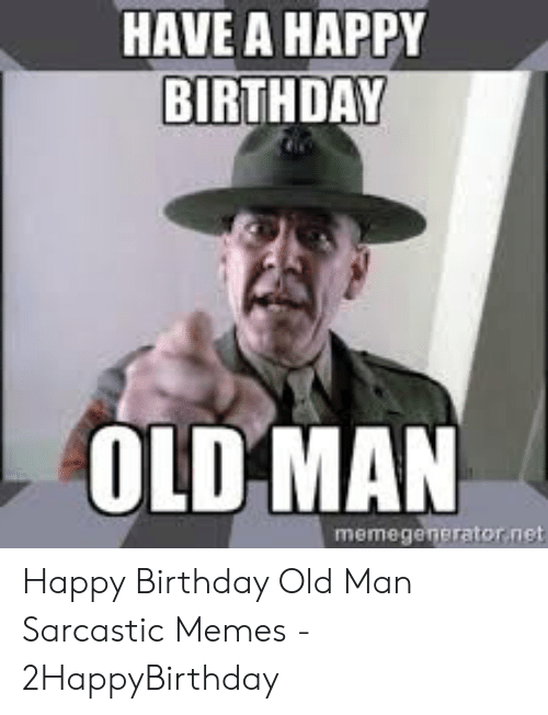 Birthday Memes And Old Man HAVE A HAPPY BIRTHDAY OLD MAN Memegenerator