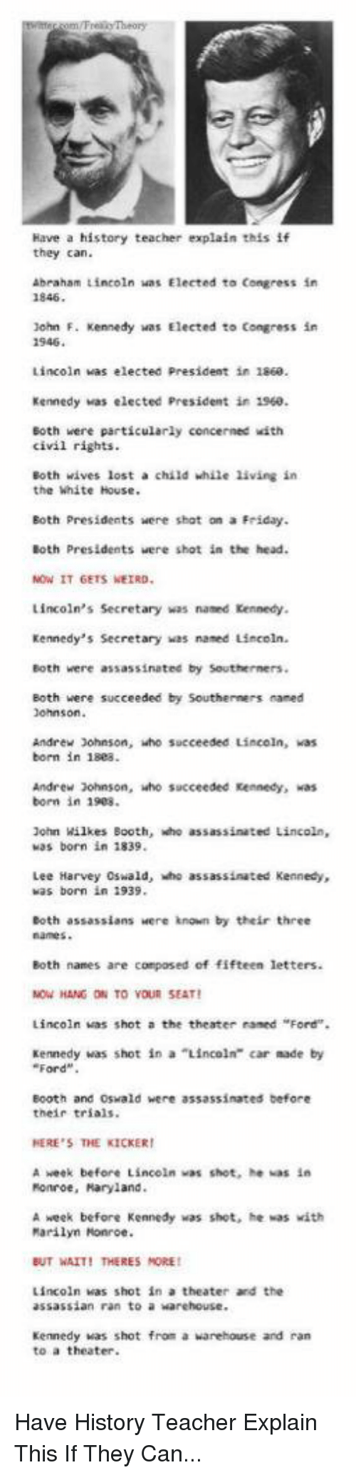 """Lee Harvey Oswald: Have a history teacher explain this if  they can.  Abraham Lincoln was Elected to Congress in  lohn F. Kennedy  was Elected to Congress in  1946  Lincoln was elected President in 1860.  Kennedy was elected President in 1960.  Both were particularly cencerned with  civil rights.  Both wives lost a child while living in  the White House.  Eoth Presidents were shot on a Friday.  Both Presidents were shot in the head.  NOW IT GETS WEIRD  Lincoln's Secretary was named Kennedy.  Kennedy's Secretary was named Lincoln.  Both were assassinated by Southerners.  Both were succeeded by Southerners maned  Johnson.  Andrew Johnson, who succeeded Lincoln, was  born in 18e8  Andrew Johnson, who succeeded Kennedy, kas  born in 1908.  John Wilkes Booth, who assassinated Lincoln,  was born in 1839  Lee Harvey Oswald, who assassinated Kennedy,  was born in 1939  Both assassians Here known by their three  Both names are composed of fifteen letters.  HANG ON TO VOU SEAT  Lincoln was shot a the theater raned """"Ford"""".  Kennedy was shot in a """"Lincoln"""" car made by  Ford  Booth and Oswald were assassinated before  their trials.  HERE'S THE KICKER  A week before Lincoln was shot, he was in  Ronroe, Haryland.  A week before Kennedy was shot, he was with  Marilyn Monroe.  BUT WAIT! THERES MORE  Lincoln was shot in a theater ard the  assassian ran to a warehouse.  Kennedy was shot from a  warehouse and ran  to a theater Have History Teacher Explain This If They Can..."""
