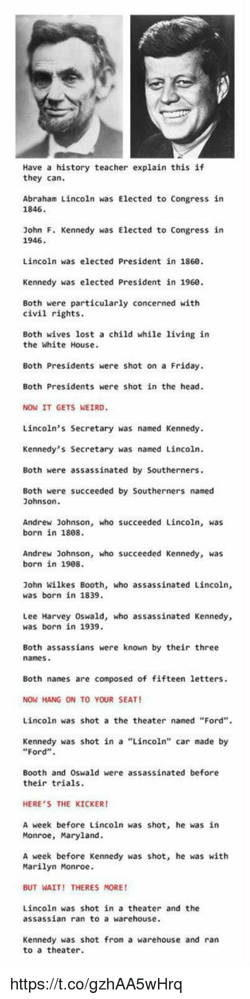 """Lee Harvey Oswald: Have a history teacher explain this if  they can.  Abraham Lincoln was Elected to Congress in  1846  John F. Kennedy was Elected to Congress in  1946.  Lincoln was elected President in 1860.  Kennedy was elected President in 1960.  Both were particularly concerned with  civil rights.  Both wives lost a child while living in  the White House.  Both Presidents were shot on a Friday.  Both Presidents were shot in the head.  NOW IT GETS WEIRD.  Lincoln's Secretary was named Kennedy.  Kennedy's Secretary was named Lincoln.  Both were assassinated by Southerners.  Both were succeeded by Southerners named  Johnson  Andrew Johnson, who succeeded Lincoln, was  born in 1808.  Andrew Johnson, who succeeded Kennedy, was  born in 1908.  John Wilkes Booth, who assassinated Lincoln  was born in 1839.  Lee Harvey Oswald, who assassinated Kennedy,  was born in 1939.  Both assassians were known by their three  names  Both names are composed of fifteen letters.  NOW HANG ON TO YOUR SEAT!  Lincoln was shot a the theater named """"Ford"""".  Kennedy was shot in a """"Lincoln"""" car made by  """"Ford"""".  Booth and Oswald were assassinated before  their trials.  HERE'S THE KICKER  A week before Lincoln was shot, he was in  Monroe, Maryland.  A week before Kennedy was shot, he was with  Marilyn Monroe.  BUT WAIT! THERES MORE!  Lincoln was shot in a theater and the  assassian ran to a warehouse.  Kennedy was shot from a warehouse and ran  to a theater. https://t.co/gzhAA5wHrq"""