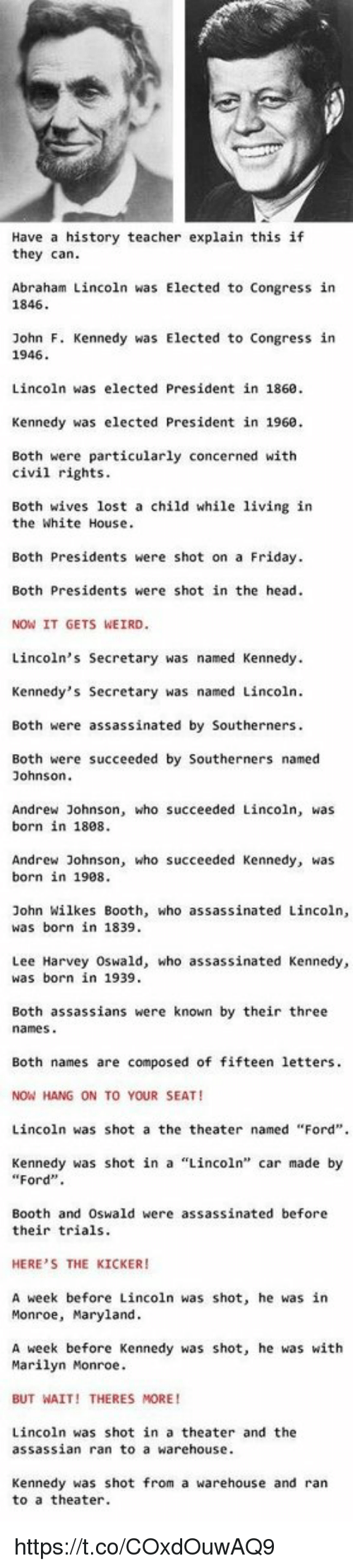 """Lee Harvey Oswald: Have a history teacher explain this if  they can.  Abraham Lincoln was Elected to Congress in  1846  John F. Kennedy was Elected to Congress in  1946.  Lincoln was elected President in 1860.  Kennedy was elected President in 1960.  Both were particularly concerned with  civil rights.  Both wives lost a child while living in  the White House  Both Presidents were shot on a Friday.  Both Presidents were shot in the head.  NOW IT GETS WEIRD.  Lincoln's Secretary was named Kennedy.  Kennedy's Secretary was named Lincoln.  Both were assassinated by Southerners.  Both were succeeded by Southerners named  Johnson  Andrew Johnson, who succeeded Lincoln  was  born in 1808.  Andrew Johnson, who succeeded Kennedy, was  born in 1908.  John Wilkes Booth, who assassinated Lincoln  was born in 1839.  Lee Harvey Oswald, who assassinated Kennedy,  was born in 1939.  Both assassians were known by their three  names  Both names are composed of fifteen letters.  NOW HANG ON TO YOUR SEAT!  Lincoln was shot a the theater named """"Ford"""".  Kennedy was shot in a Lincoln'  car made by  Ford  Booth and Oswald were assassinated before  their trials.  HERE'S THE KICKER!  A week before Lincoln was shot, he was in  Monroe, Maryland.  A week before Kennedy was shot, he was with  Marilyn Monroe.  BUT WAIT! THERES MORE!  Lincoln was shot in a theater and the  assassian ran to a warehouse.  Kennedy was shot from a warehouse and ran  to a theater. https://t.co/COxdOuwAQ9"""