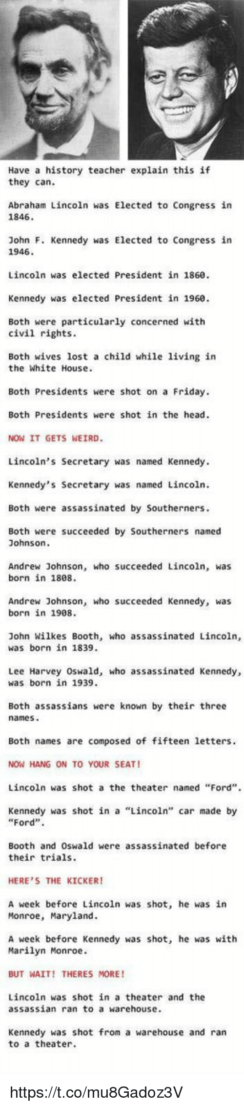 """Lee Harvey Oswald: Have a history teacher explain this if  they can  Abraham Lincoln was Elected to Congress in  1846  John F. Kennedy was Elected to Congress in  1946  Lincoln was elected President in 1860  Kennedy was elected President in 1960  Both were particularly concerned with  civil rights  Both wives lost a child while living in  the White House  Both Presidents were shot on a Friday  Both Presidents were shot in the head  NOW IT GETS WEIRD  Lincoln's Secretary was named Kennedy  Kennedy's Secretary was named Lincoln  Both were assassinated by Southerners  Both were succeeded by Southerners named  Johnson  Andrew Johnson, who succeeded Lincoln, was  born in 1808  Andrew Johnson, who succeeded Kennedy, was  born in 1908  John Wilkes Booth, who assassinated Lincoln,  was born in 1839  Lee Harvey Oswald, who assassinated Kennedy,  was born in 1939  Both assassians were known by their three  names  Both names are composed of fifteen letters  NOW HANG ON TO YOUR SEAT  Lincoln was shot a the theater named """"Ford""""  Kennedy was shot in a """"Lincoln"""" car made by  """"Ford"""".  Booth and Oswald were assassinated before  their trials  HERE'S THE KICKER!  A week before Lincoln was shot, he was in  Monroe, Maryland  A week before Kennedy was shot, he was with  Marilyn Monroe  BUT WAIT! THERES MORE!  Lincoln was shot in a theater and the  assassian ran to a warehouse  Kennedy was shot from a warehouse and ran  to a theater https://t.co/mu8Gadoz3V"""