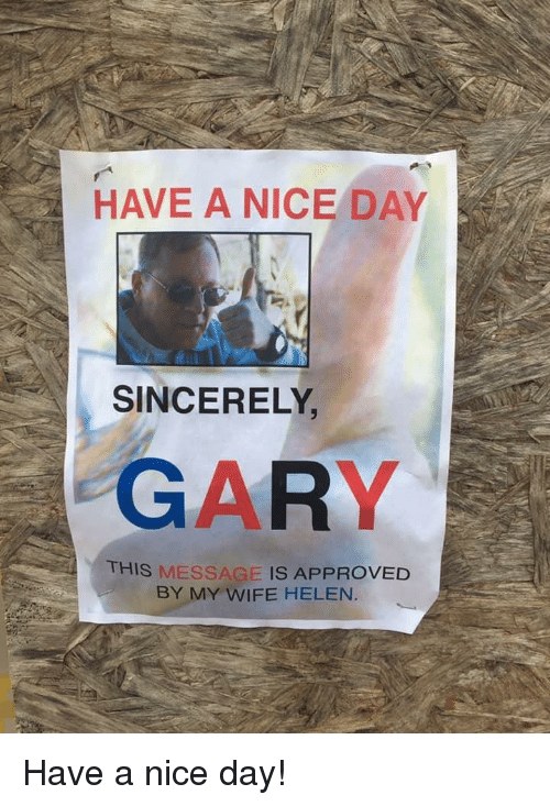 have a nice day: HAVE A NICE DAY  SINCERELY  GARY  THIS MESSAGE IS APPROVED  BY MY WIFE HELEN. Have a nice day!