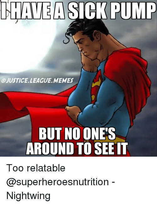 Justice League Meme: HAVE A SICK PUMP  @JUSTICE. LEAGUE MEMES  BUT NO ONE'S  AROUND TO SEE IT Too relatable @superheroesnutrition -Nightwing