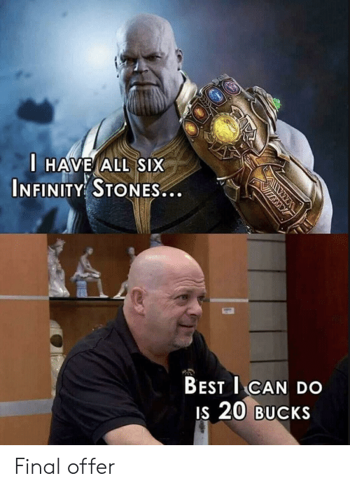 Best, Infinity, and 20 Bucks: HAVE ALL SIX  INFINITY STONES...  BEST I CAN DO  is 20 BUcKS Final offer