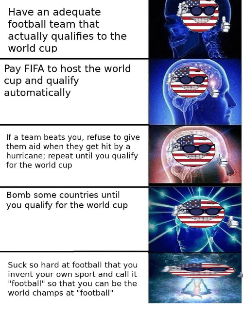 """Fifa, Football, and World Cup: Have an adequate  football team that  actually qualifies to the  world cup  Pay FIFA to host the world  cup and qualify  automatically  If a team beats you, refuse to give  them aid when they get hit by a  hurricane; repeat until you qualify  for the world cup  Bomb some countries until  u qualify for the world cup  Suck so hard at football that you  invent your own sport and call it  """"football"""" so that you can be the  world champs at """"football"""""""