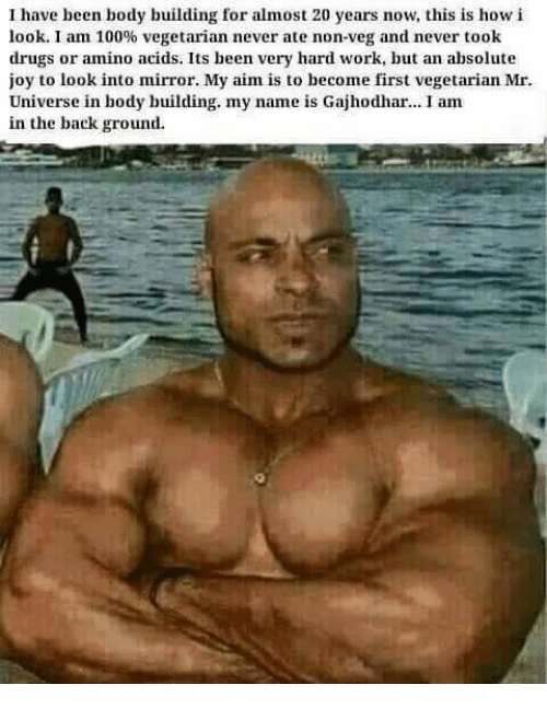 Body Building: have been body building for almost 20 years now, this is how i  look. I am 100% vegetarian never ate non-veg and never took  drugs or amino acids. Its been very hard work, but an absolute  joy to look into mirror. My aim is to become first vegetarian Mr.  Universe in body building. my name is Gajhodhar... I am  in the background.