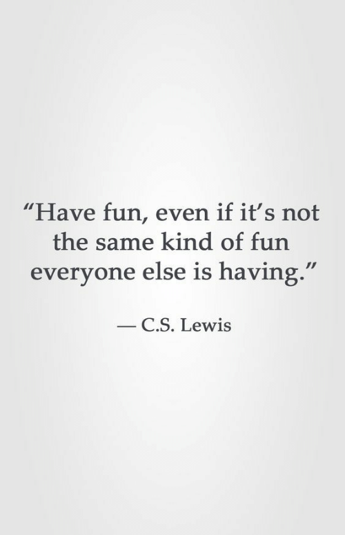 "C. S. Lewis, Fun, and Lewis: ""Have fun, even if it's not  the same kind of fun  everyone else is having.'  C.S. Lewis"