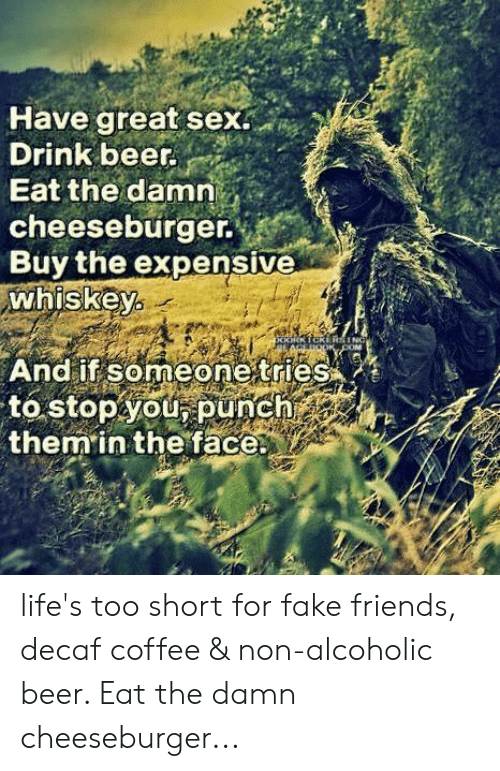 Beer, Fake, and Friends: Have great sex.  Drink beer.  Eat the damn  cheeseburger.  Buy the expensive  whiskey  And if someone tries  to stopyOU, punch  them in the face life's too short for fake friends, decaf coffee & non-alcoholic beer.  Eat the damn cheeseburger...