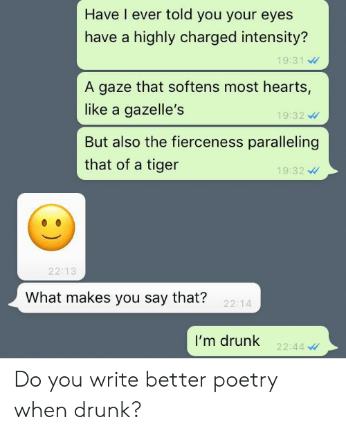 Drunk, Hearts, and Tiger: Have I ever told you your eyes  have a highly charged intensity?  19:31  A gaze that softens most hearts,  like a gazelle's  19:32  But also the fierceness paralleling  that of a tiger  19:32  22:13  What makes you say that?  22:14  I'm drunk  22:44 Do you write better poetry when drunk?