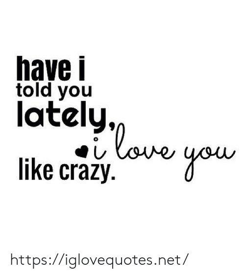 Told You: have i  told you  lately,  love  like crazy https://iglovequotes.net/