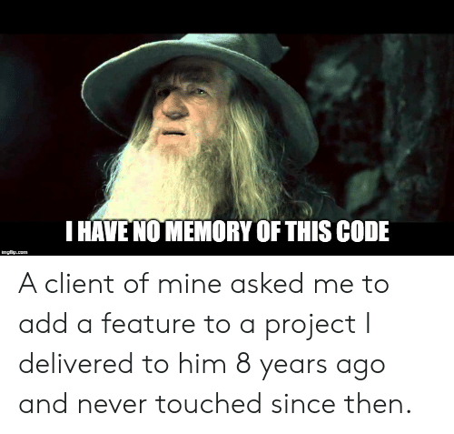 Never, Add, and Mine: HAVE NO MEMORY OF THIS CODE A client of mine asked me to add a feature to a project I delivered to him 8 years ago and never touched since then.