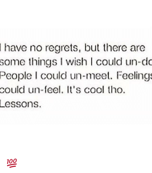 no regret: have no regrets, but there are  some things wish could un-do  People I could un-meet. Feelings  could un-feel. It's cool tho.  Lessons. 💯