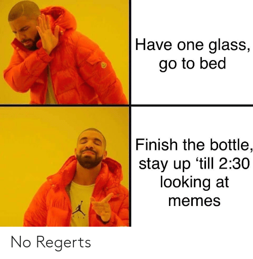 Memes, Looking, and Glass: Have one glass,  go to bed  Finish the bottle,  stay up 'till 2:30  looking at  memes No Regerts