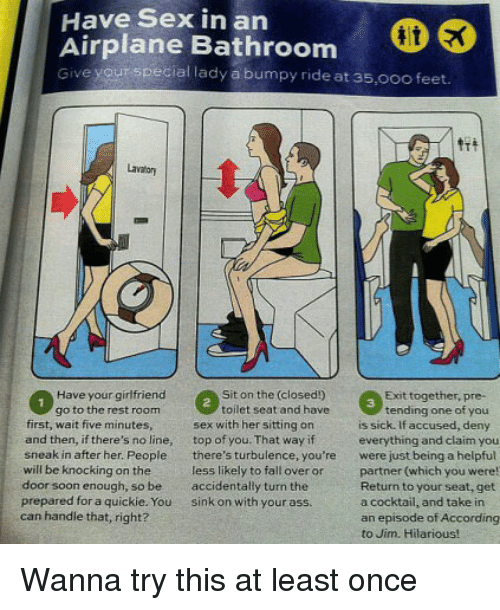 Falling Over: Have Sex in an  Airplane Bathroom  Give yourspecial lady a bumpy ride at 35,0oo feet.  lae Bathroom  Lavator  Have your girfriend  go to the rest room  Sit on the (closed!)  toilet seat and have  Exit together, pre-  3  tending one of you  first, wait five minutes  and then, if there's no line, top of you. That way if  sneak in after her. People there's turbulence, you're  will be knocking on the  door soon enough, so be accidentally turn the  prepared for a quickie. You sink on with your ass  can handle that, right?  sex with her sitting on  is sick. If accused, deny  everything and claim you  were just being a helpful  partner (which you were  Return to your seat, get  a cocktail, and take in  an episode of According  to Jim. Hilarious!  less likely to fall over or Wanna try this at least once