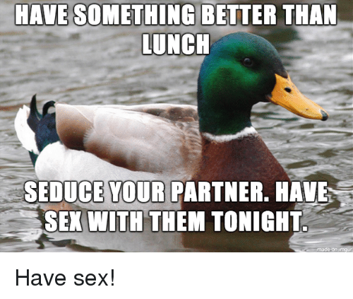 Unch: HAVE SOMETHING BETTER THAN  UNCH  SEDUCE YOUR  PARTNER. HAVE  SEX WITH THEM TONIGHT Have sex!