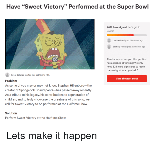 """the next step: Have """"Sweet Victory"""" Performed at the Super Bowl  1,672 have signed. Let's get to  2,500!  Cody Price signed 23 minutes ago  Zachary Ries signed 26 minutes ago  Thanks to your support this petition  has a chance at winning! We only  need 828 more signatures to reach  the next goal- can you help?  Isreal Colunga started this petition to NFL  Take the next step!  Problem  As some of you may or may not know, Stephen Hillenburg-the  creator of Spongebob Sqaurepants-has passed away recently.  As a tribute to his legacy, his contributions to a generation of  children, and to truly showcase the greatness of this song, we  call for Sweet Victory to be performed at the Halftime Show.  Solutiorn  Perform Sweet Victory at the Halftime Show Lets make it happen"""