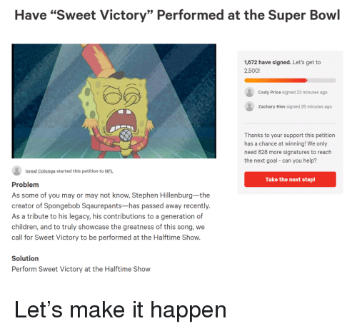 """the next step: Have """"Sweet Victory"""" Performed at the Super Bowl  1,672 have signed. Let's get to  2,500!  Cody Price signed 23 minutes ago  Zachary Ries signed 26 minutes ago  Thanks to your support this petition  has a chance at winning! We only  need 828 more signatures to reach  the next goal- can you help?  Isreal Colunga started this petition to NFL  Take the next step!  Problem  As some of you may or may not know, Stephen Hillenburg-the  creator of Spongebob Sqaurepants-has passed away recently.  As a tribute to his legacy, his contributions to a generation of  children, and to truly showcase the greatness of this song, we  call for Sweet Victory to be performed at the Halftime Show.  Solutiorn  Perform Sweet Victory at the Halftime Show Let's make it happen"""