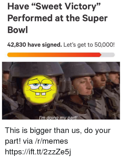 "Memes, Super Bowl, and Bowl: Have ""Sweet Victory""  Performed at the Super  Bowl  42,830 have signed. Let's get to 50,000!  I'm doing my part! This is bigger than us, do your part! via /r/memes https://ift.tt/2zzZe5j"