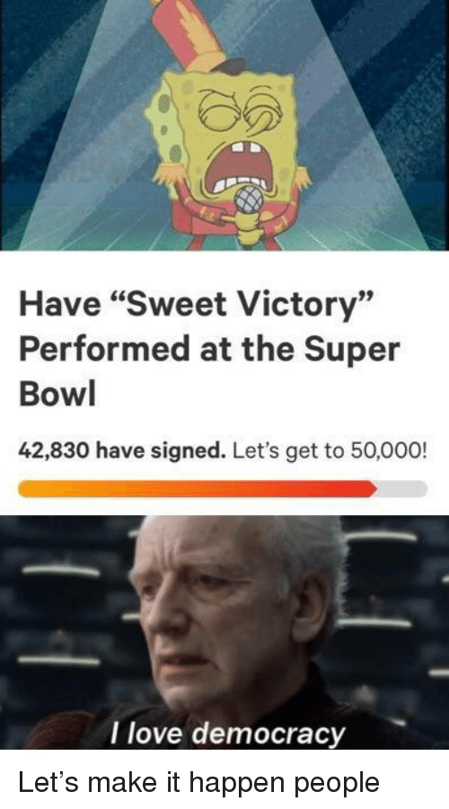 "Love, Super Bowl, and Democracy: Have ""Sweet Victory""  Performed at the Super  Bowl  42,830 have signed. Let's get to 50,000!  I love democracy Let's make it happen people"