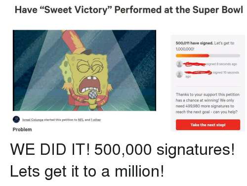 """the next step: Have """"Sweet Victory"""" Performed at the Super Bowl  500,011 have signed. Let's get to  1,000,000!  signed 9 seconds ago  signed 10 seconds  ago  Thanks to your support this petition  has a chance at winning! We only  need 499,980 more signatures to  reach the next goal can you help?  Isreal Colunga started this petition to NFL and 1 other  Take the next step!  Problem WE DID IT! 500,000 signatures! Lets get it to a million!"""