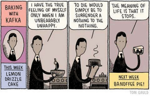 surrenders: HAVE THE TRUE  TO DIE WOULD THE MEANING OF  BAKING  FEELING OF MVSELF SIMPLY BE TO LIFE IS THAT IT  WITH  ONLY WHEN I AM  SURRENDER A  STOPS  KAFKA  NOTHING TO THE  UNHAPPY  NOTHING  THIS WEEK  LEMON  NEXT WEEK  DRIZZLE  BANOFFEE PIE!  CAKE  TOM GAULD
