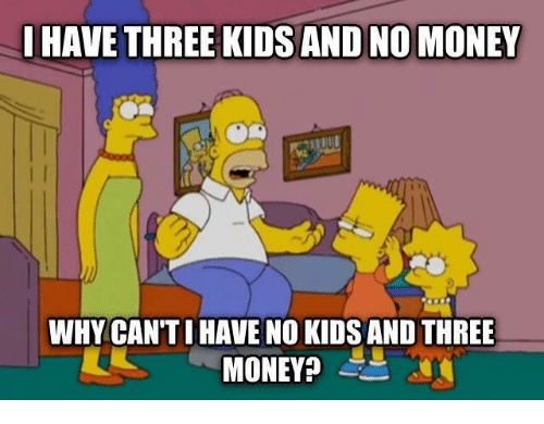 No Kids: HAVE THREE KIDS AND NO MONEY  WHY CAN'TI HAVE NO KIDS AND THREE