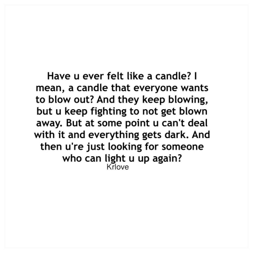 u up: Have u ever felt like a candle? I  mean, a candle that everyone wants  to blow out? And they keep blowing,  but u keep fighting to not get blown  away. But at some point u can't deal  with it and everything gets dark. And  then u're just looking for someone  who can light u up again?  Krlove