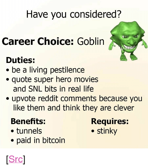 "Y N: Have you considered?  Career Choice: Goblin  Duties:  * be a living pestilence  quote super hero movies  and SNL bits in real life  . upvote reddit comments because you  like them and think they are clever  Benefits:  . tunnels  paid in bitcoin  Requires:  . stinky <p>[<a href=""https://www.reddit.com/r/surrealmemes/comments/7g1pwu/a_p_p_l_y_n_o_w/"">Src</a>]</p>"