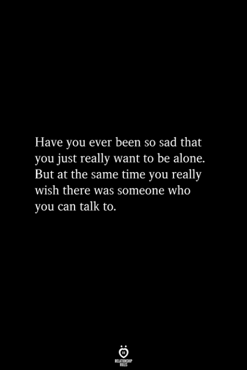 Being Alone, Time, and Sad: Have you ever been so sad that  you just really want to be alone.  But at the same time you really  wish there was someone who  you can talk to.