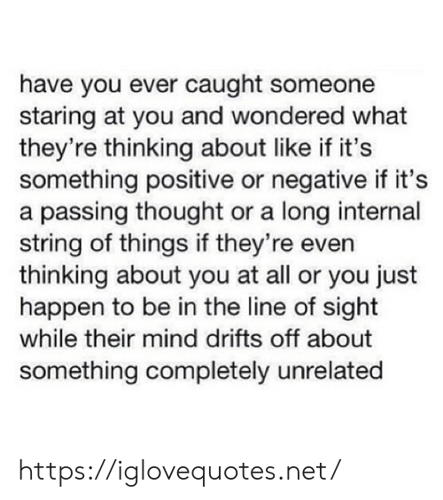 Negative: have you ever caught someone  staring at you and wondered what  they're thinking about like if it's  something positive or negative if it's  a passing thought or a long internal  string of things if they're even  thinking about you at all or you just  happen to be in the line of sight  while their mind drifts off about  something completely unrelated https://iglovequotes.net/