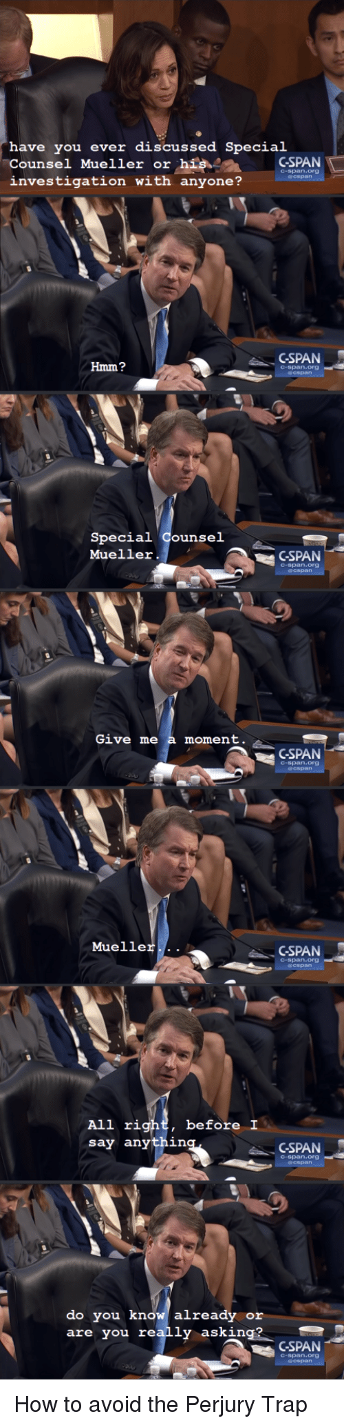 cspan: have you ever discussed Special  Counsel Mueller or hisCSPAN  investigation with anyone?  C-span.org  GSPAN  Hmm?  C-span.org  Special Counsel  Mueller.  GSPAN  C-span.org  Give me a moment  GSPAN  C-span.org  Mueller...  GSPAN  C-span.org  before I  All rig  say anythin  CSPAN  C-span.org  do you know already or  are you really asking?  CSPAN  C-span.org How to avoid the Perjury Trap