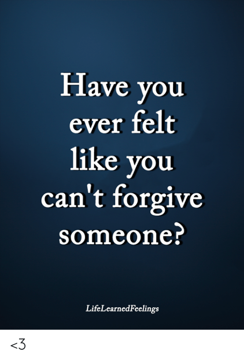 Memes, 🤖, and You: Have you  ever felt  like you  can't forgive  someone  LifeLearnedFeelings <3