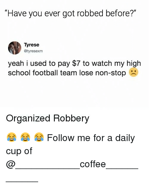 "Tyrese: ""Have you ever got robbed before?""  Tyrese  @tyresexm  yeah i used to pay $7 to watch my high  school football team lose non-stop  Organized Robbery 😂 😂 😂 Follow me for a daily cup of @____________coffee____________"