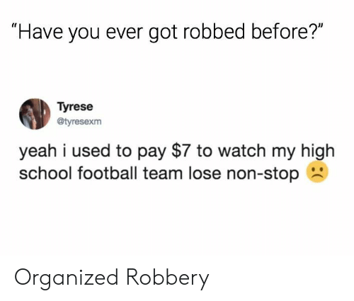 "Tyrese: ""Have you ever got robbed before?""  Tyrese  @tyresexm  yeah i used to pay $7 to watch my high  school football team lose non-stop Organized Robbery"