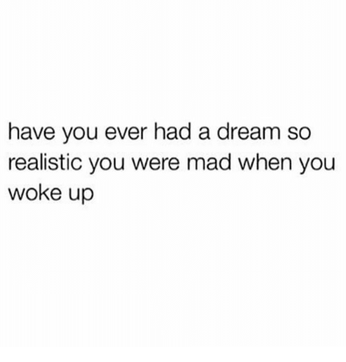 madding: have you ever had a dream so  realistic you were mad when you  woke up