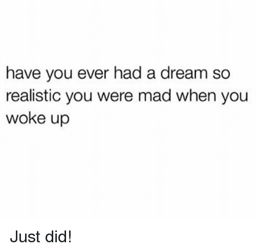 madding: have you ever had a dream so  realistic you were mad when you  woke up Just did!
