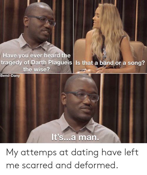 darth: Have you ever heard the  tragedy of Darth Plagueis Is that a band or a song?  the wise?  Bend-Dany  It's...a man. My attemps at dating have left me scarred and deformed.