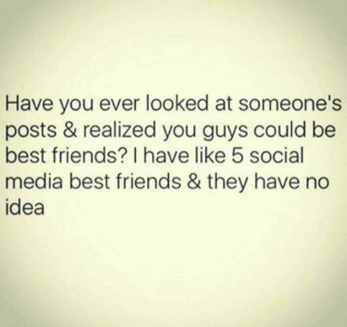 Dank, Friends, and Social Media: Have you ever looked at someone's  posts & realized you guys could be  best friends? I have like 5 social  media best friends & they have no  idea