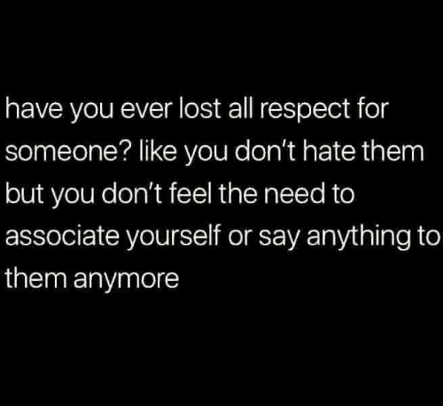 Relationships, Respect, and Lost: have you ever lost all respect for  someone? like you don't hate them  but you don't feel the need to  associate yourself or say anything to  them anymore