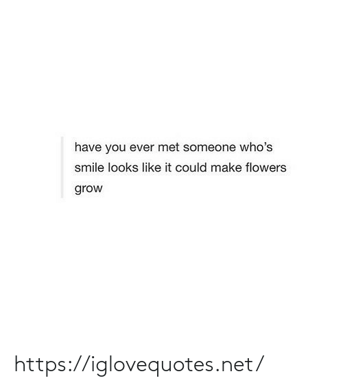 Smile: have you ever met someone who's  smile looks like it could make flowers  grow https://iglovequotes.net/