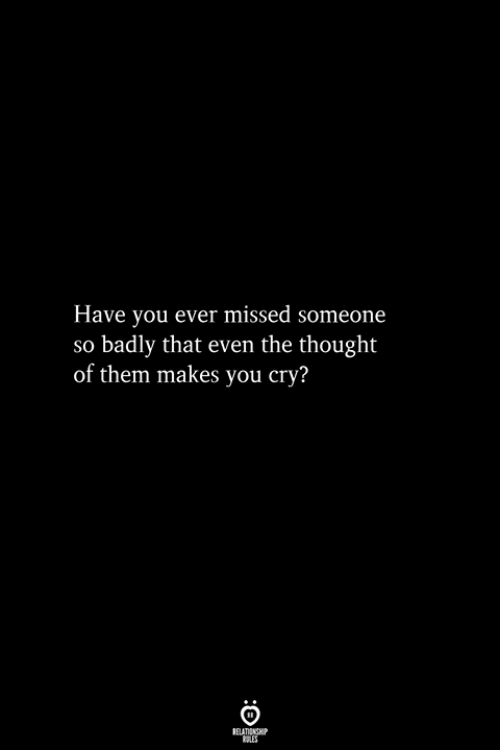 Thought, Cry, and Them: Have you ever missed someone  so badly that even the thought  of them makes you cry?