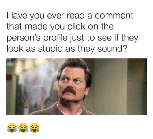 Click, Memes, and 🤖: Have you ever read a comment  that made you click on the  person's profile just to see if they  look as stupid as they sound? 😂😂😂
