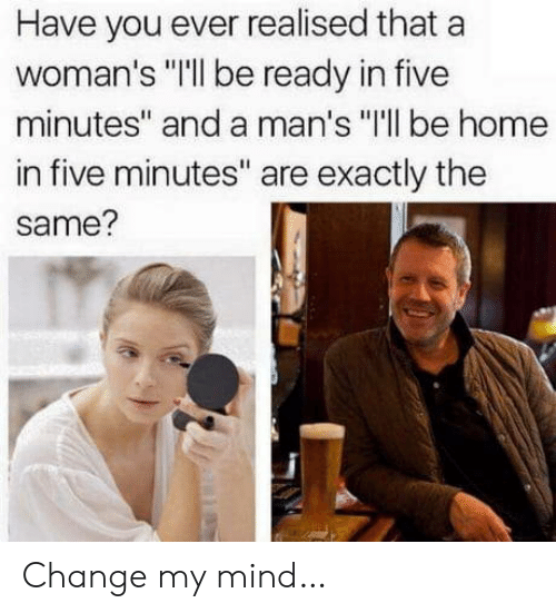 """Home, Change, and Mind: Have you ever realised that a  woman's """"Ill be ready in five  minutes"""" and a man's """"I'll be home  in five minutes"""" are exactly the  same? Change my mind…"""