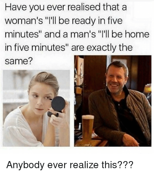 """Memes, Home, and 🤖: Have you ever realised that a  woman's """"'ll be ready in five  minutes"""" and a man's """"I'll be home  in five minutes"""" are exactly the  same? Anybody ever realize this???"""