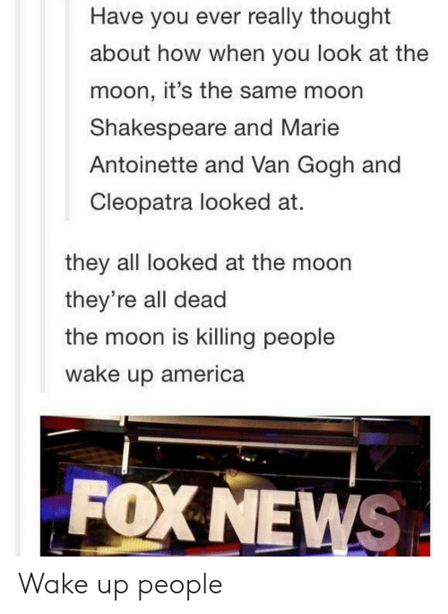 America, Shakespeare, and Foxnews: Have you ever really thought  about how when you look at the  moon, it's the same moorn  Shakespeare and Marie  Antoinette and Van Gogh and  Cleopatra looked at.  they all looked at the moon  they're all dead  the moon is killing people  wake up america  FOXNEWS Wake up people