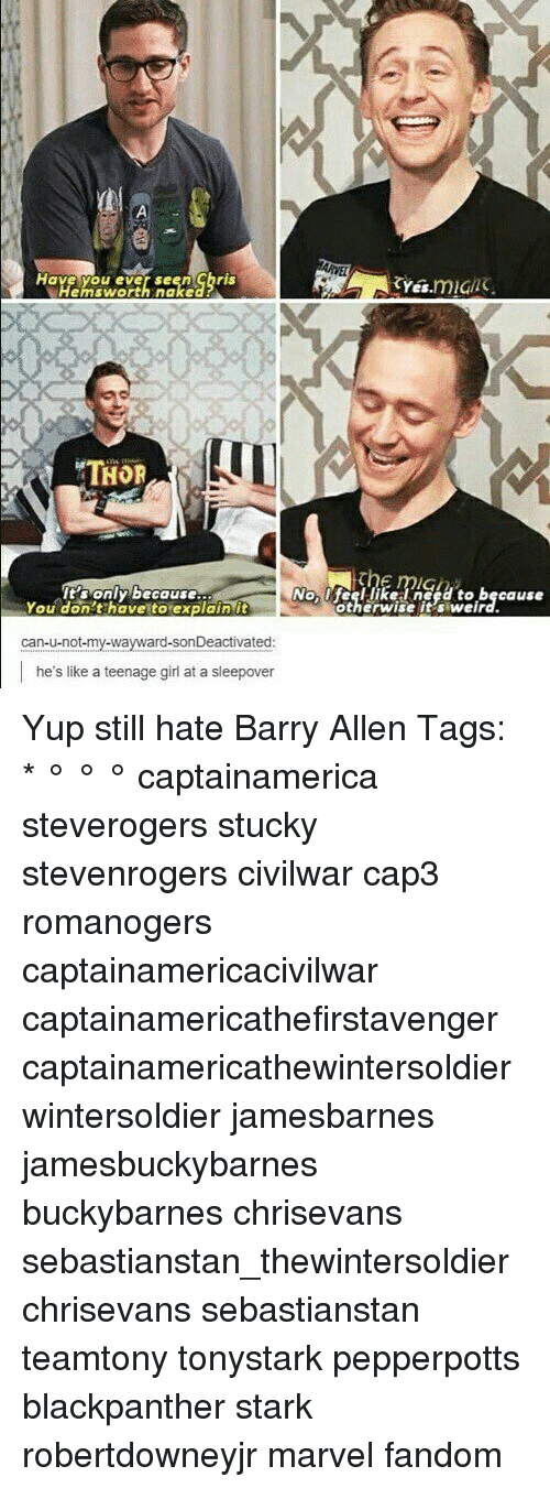nake: Have you ever seen ghris  yes.mig  Hemsworth nake  THOR  'sonly because  You don't have to explain it  Nolfeel likelneed to because  otherwise it's weird.  can-u-not-my-wayward-sonDeactivated  he's like a teenage girl at a sleepover Yup still hate Barry Allen Tags: * ° ° ° captainamerica steverogers stucky stevenrogers civilwar cap3 romanogers captainamericacivilwar captainamericathefirstavenger captainamericathewintersoldier wintersoldier jamesbarnes jamesbuckybarnes buckybarnes chrisevans sebastianstan_thewintersoldier chrisevans sebastianstan teamtony tonystark pepperpotts blackpanther stark robertdowneyjr marvel fandom