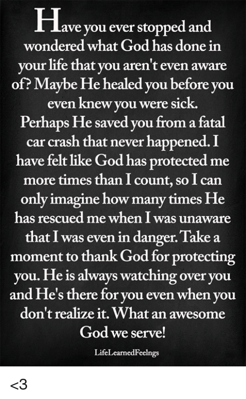 always watching: Have you ever stopped and  wondered what God has done in  your life that you aren't even aware  of? Maybe He healed you before you  even knew you were sick.  Perhaps He saved you from a fatal  car crash that never happened. I  have felt like God has protected me  more times than I count, so I can  only imagine how many times He  has rescued me when I was unaware  that I was even in danger. Take a  moment to thank God for protecting  you. He is always watching over you  and He's there for you even when you  don't realize it. What an awesome  God we serve!  LifeLearnedFeelngs <3